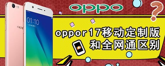 oppor17移动定制版和全网通区别