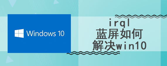 irql蓝屏如何解决win10