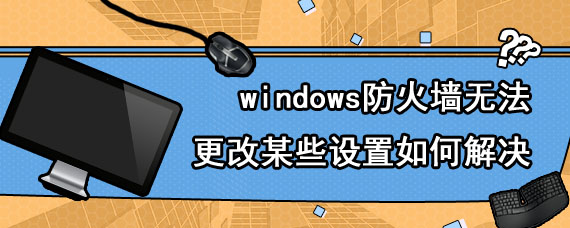 windows防火墙无法更改某些设置如何解决