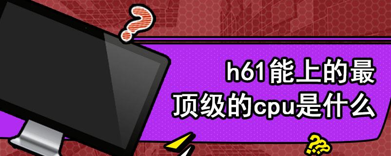h61能上的最顶级的cpu是什么