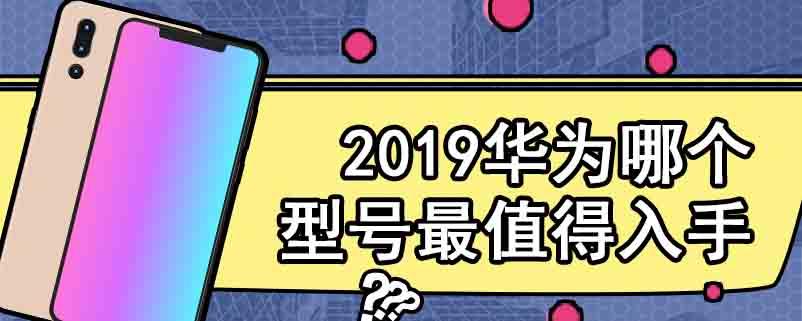 2019华为哪个型号最值得入手