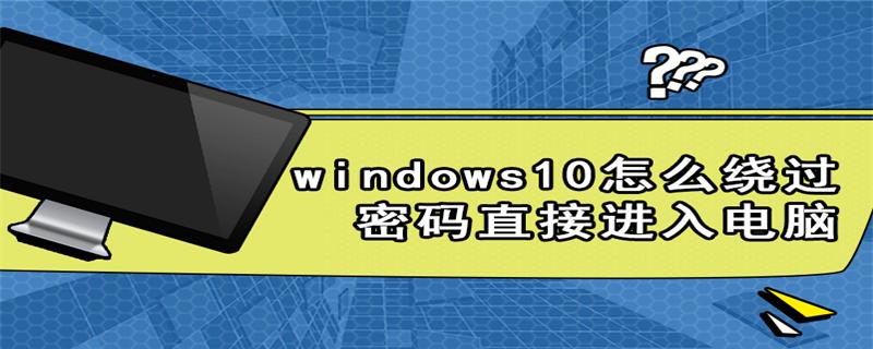 windows10怎么绕过密码直接进入电脑
