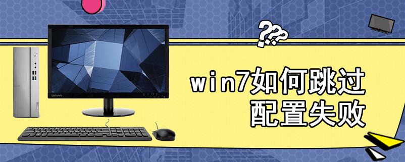 win7如何跳过配置失败
