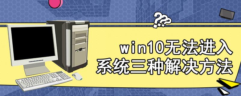 win10无法进入系统三种解决方法