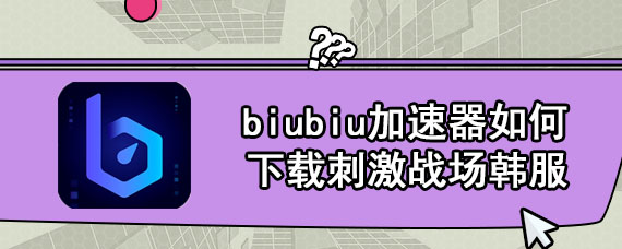 biubiu加速器如何下载刺激战场韩服