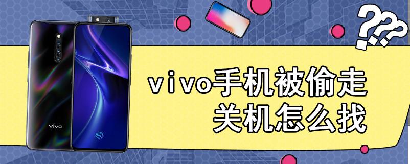 vivo手机被偷走关机怎么找