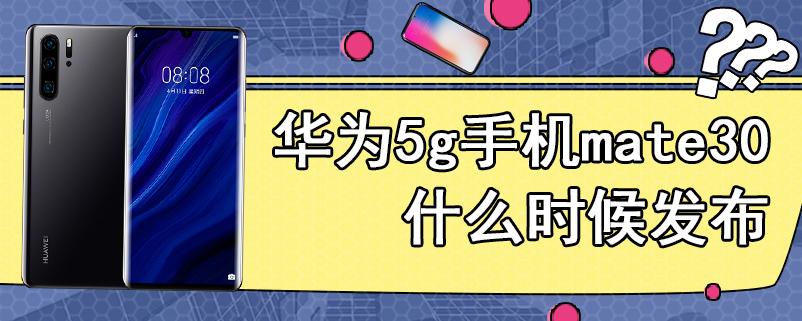 华为5g手机mate30什么时候发布