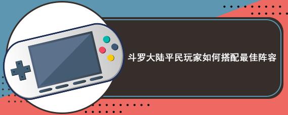 斗罗大陆平民玩家如何搭配最佳阵容