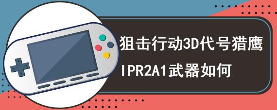 狙击行动3D代号猎鹰IPR2A1武器如何