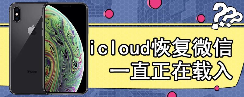 icloud恢复微信一直正在载入