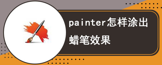 painter怎样涂出蜡笔效果 painter蜡笔怎么用