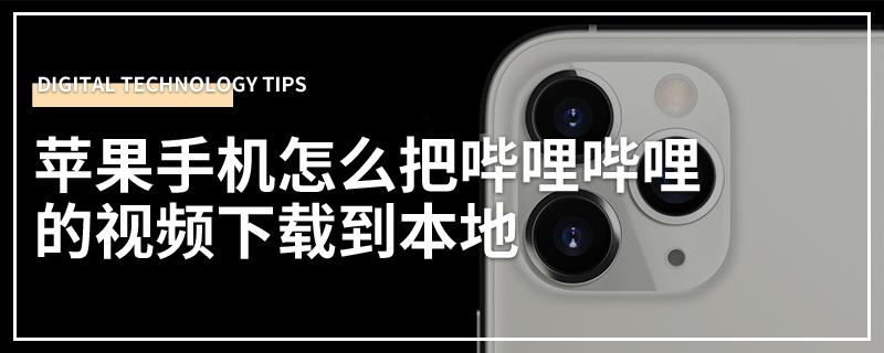 苹果手机怎么把哔哩哔哩的视频下载到本地