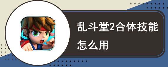 乱斗堂2合体技能怎么用