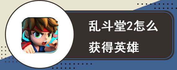 乱斗堂2怎么获得英雄