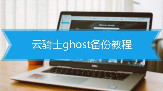 云骑士ghost备份教程