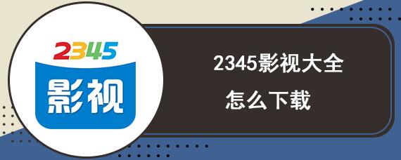 2345影视大全怎么下载