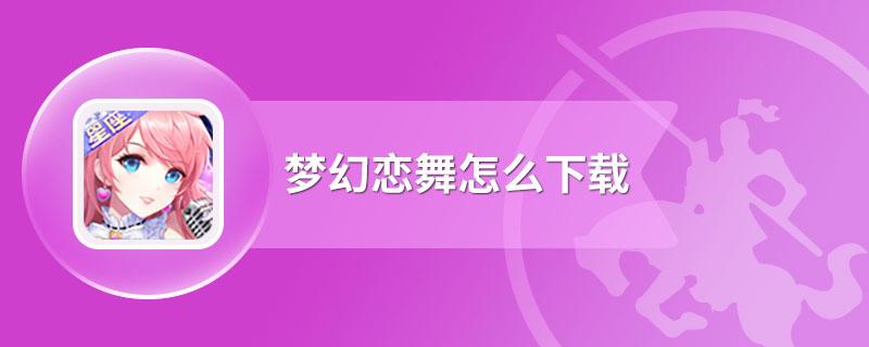 梦幻恋舞怎么下载