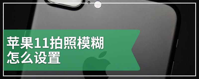 苹果11拍照模糊怎么设置