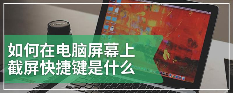 如何在电脑屏幕上截屏快捷键是什么