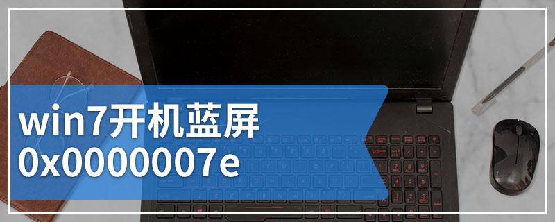 win7开机蓝屏0x0000007e
