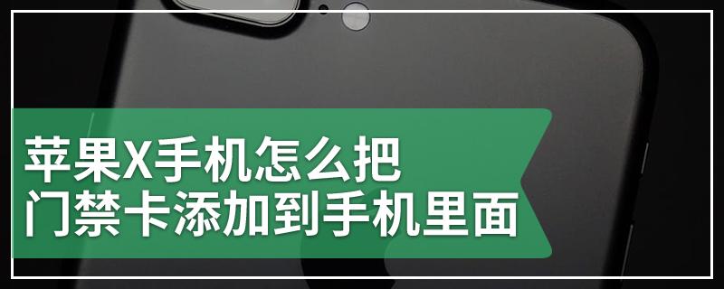 苹果X手机怎么把门禁卡添加到手机里面