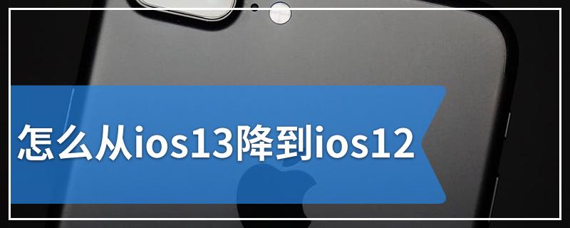 怎么从ios13降到ios12