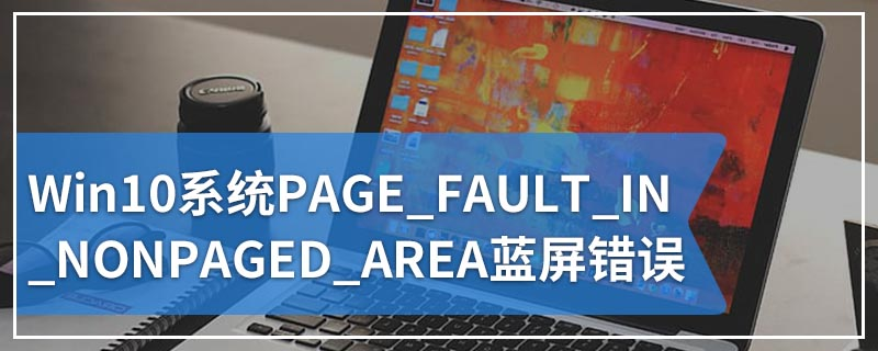 Win10系统PAGE_FAULT_IN_NONPAGED_AREA蓝屏错误