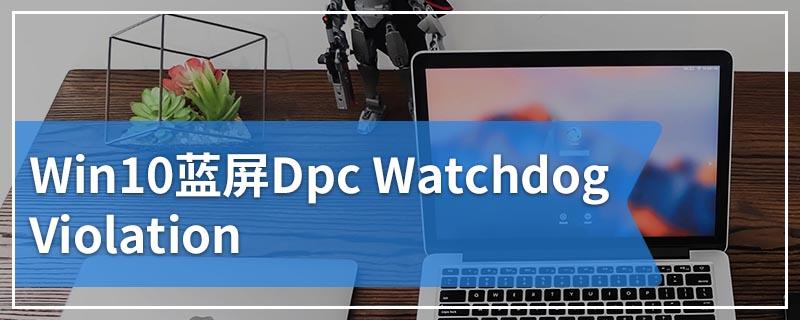 Win10蓝屏Dpc Watchdog Violation