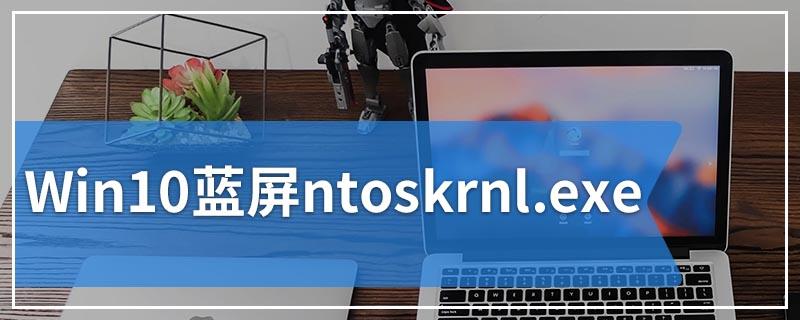Win10蓝屏ntoskrnl.exe