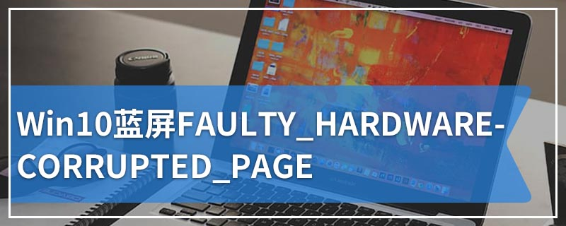Win10蓝屏FAULTY_HARDWARE-CORRUPTED_PAGE