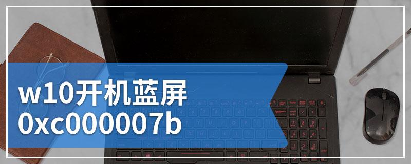 w10开机蓝屏0xc000007b