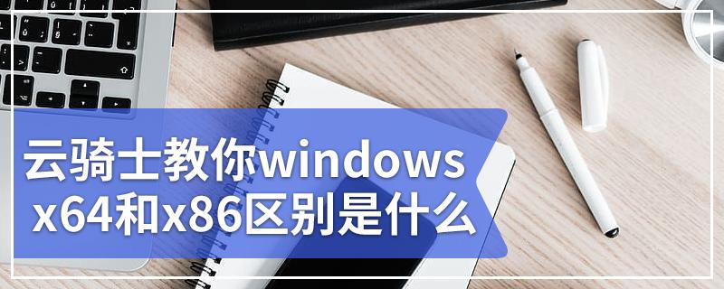 云骑士教你windows x64和x86区别是什么