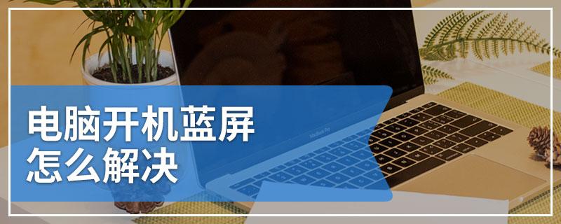 电脑开机蓝屏怎么解决