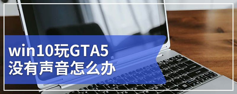 win10玩GTA5没有声音怎么办