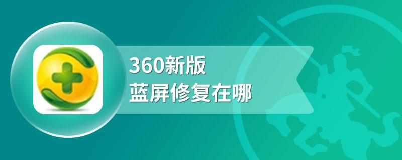 360新版蓝屏修复在哪