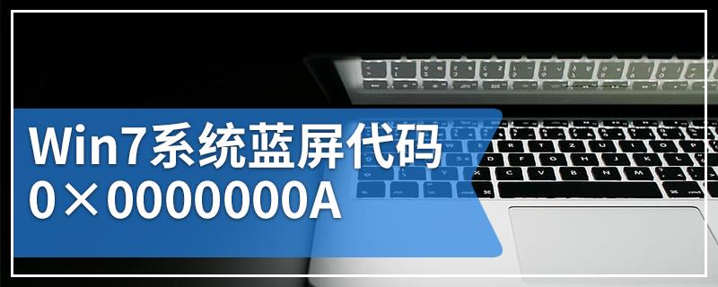 Win7系统蓝屏代码0×0000000A