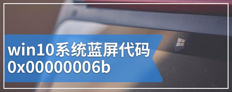 win10系统蓝屏代码0x00000006b