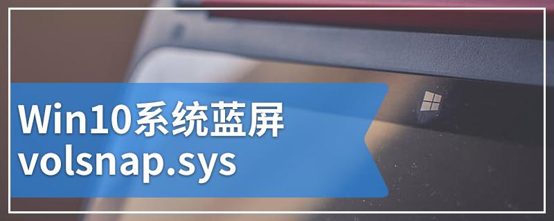 Win10系统蓝屏volsnap.sys
