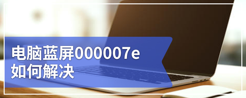 电脑蓝屏000007e如何解决