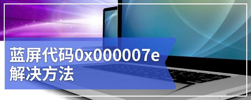 蓝屏代码0x000007e解决方法