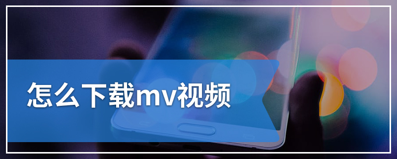 怎么下载mv视频