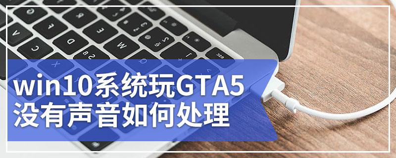 win10系统玩GTA5没有声音如何处理