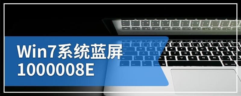 Win7系统蓝屏1000008E