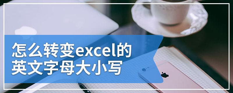 怎么转变excel的英文字母大小写