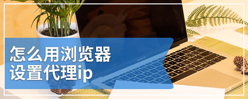 怎么用浏览器设置代理ip