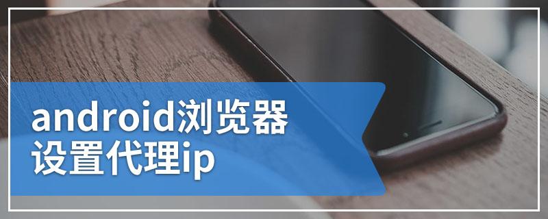 android浏览器设置代理ip