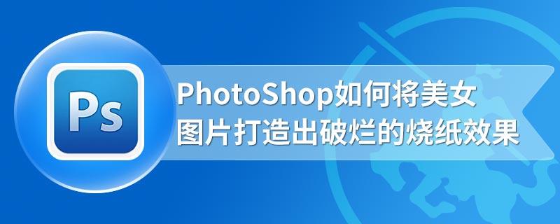 PhotoShop如何将美女图片打造出破烂的烧纸效果