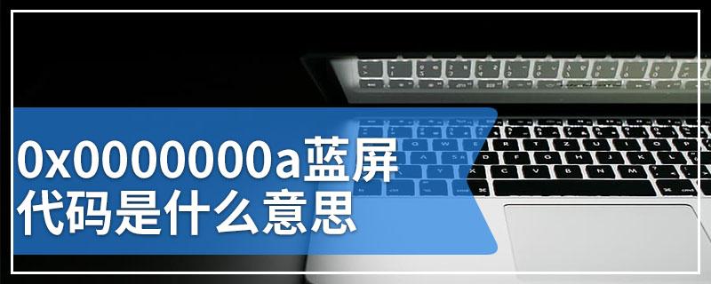 0x0000000a蓝屏代码是什么意思
