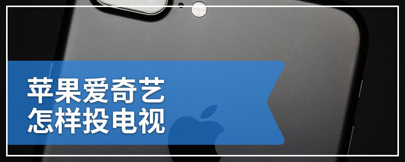 苹果爱奇艺怎样投电视
