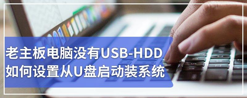 老主板电脑没有USB-HDD如何设置从U盘启动装系统